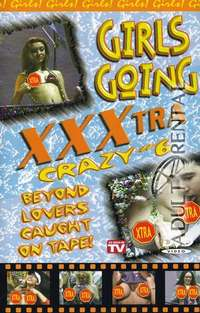 Girls Going XXXtra Crazy 6 | Adult Rental
